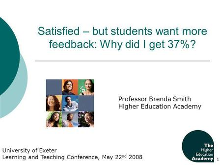 Satisfied – but students want more feedback: Why did I get 37%? 1 University of Exeter Learning and Teaching Conference, May 22 nd 2008 Professor Brenda.