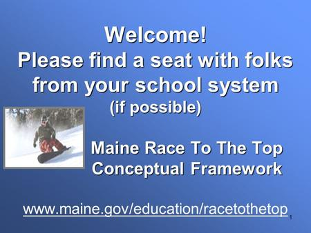 1 Welcome! Please find a seat with folks from your school system (if possible) Maine Race To The Top Conceptual Framework Welcome! Please find a seat with.