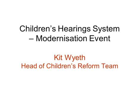 Childrens Hearings System – Modernisation Event Kit Wyeth Head of Childrens Reform Team.