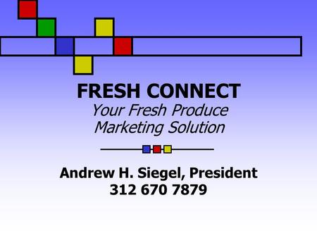 FRESH CONNECT Your Fresh Produce Marketing Solution Andrew H. Siegel, President 312 670 7879.