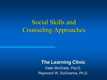 Social Skills and Counseling Approaches The Learning Clinic Katie McGrady, Psy.D. Raymond W. DuCharme, Ph.D.