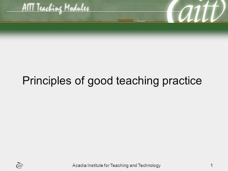 Acadia Institute for Teaching and Technology1 Principles of good teaching practice.