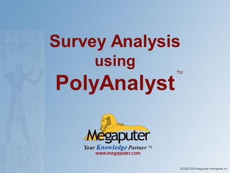 © 2002-2003 Megaputer intelligence, Inc. Your Knowledge Partner www.megaputer.com Survey Analysis using PolyAnalyst TM.