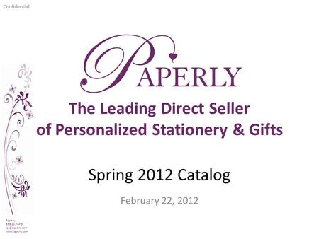 Confidential Spring 2012 Catalog February 22, 2012 Paperly 888.30.PAPER  The Leading Direct Seller of Personalized Stationery.