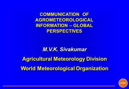 COMMUNICATION OF AGROMETEOROLOGICAL INFORMATION – GLOBAL PERSPECTIVES M.V.K. Sivakumar Agricultural Meteorology Division World Meteorological Organization.