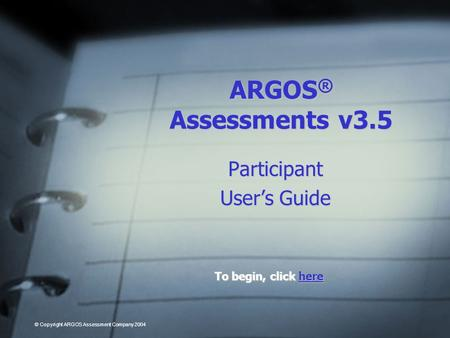 ARGOS ® Assessments v3.5 Participant Users Guide To begin, click here here © Copyright ARGOS Assessment Company 2004.