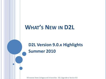 W HAT S N EW IN D2L D2L Version 9.0.x Highlights Summer 2010 Minnesota State Colleges and Universities D2L Upgrade to Version 9.0.