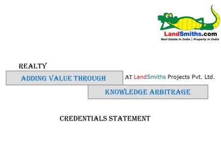 REALTY KNOWLEDGE ARBITRAGE ADDING VALUE THROUGH AT LandSmiths Projects Pvt. Ltd. Credentials Statement.