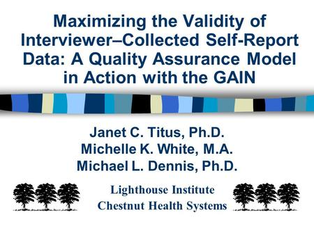 Maximizing the Validity of Interviewer–Collected Self-Report Data: A Quality Assurance Model in Action with the GAIN Janet C. Titus, Ph.D. Michelle K.