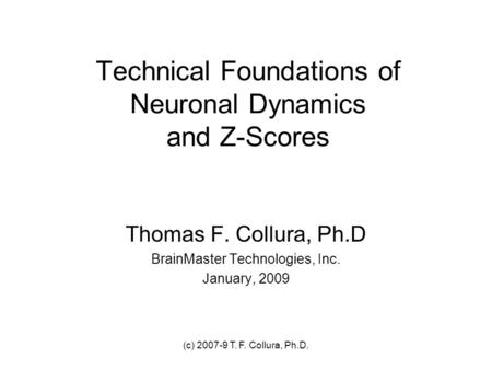 (c) 2007-9 T. F. Collura, Ph.D. Technical Foundations of Neuronal Dynamics and Z-Scores Thomas F. Collura, Ph.D BrainMaster Technologies, Inc. January,