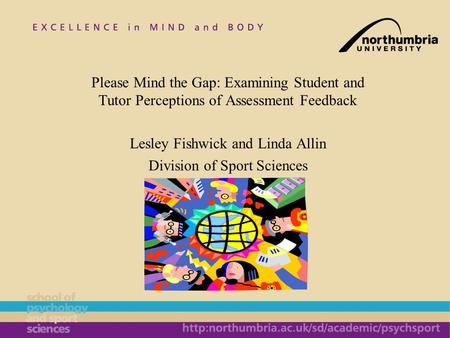 Please Mind the Gap: Examining Student and Tutor Perceptions of Assessment Feedback Lesley Fishwick and Linda Allin Division of Sport Sciences.