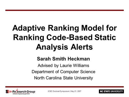 ICSE Doctoral Symposium | May 21, 2007 Adaptive Ranking Model for Ranking Code-Based Static Analysis Alerts Sarah Smith Heckman Advised by Laurie Williams.