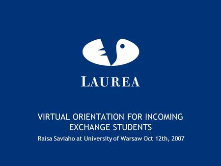 VIRTUAL ORIENTATION FOR INCOMING EXCHANGE STUDENTS Raisa Saviaho at University of Warsaw Oct 12th, 2007.