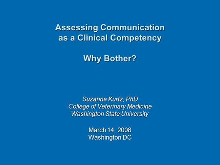 Assessing Communication as a Clinical Competency Why Bother? Suzanne Kurtz, PhD College of Veterinary Medicine Washington State University Washington State.