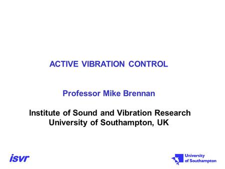 ACTIVE VIBRATION CONTROL Professor Mike Brennan Institute of Sound and Vibration Research University of Southampton, UK.