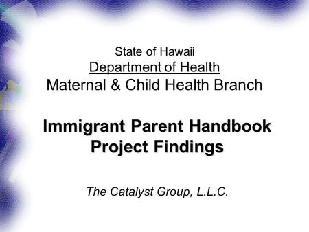 State of Hawaii Department of Health Maternal & Child Health Branch Immigrant Parent Handbook Project Findings The Catalyst Group, L.L.C.
