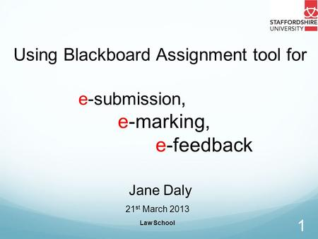 Law School 1 Using Blackboard Assignment tool for e-submission, e-marking, e-feedback Jane Daly 21 st March 2013.