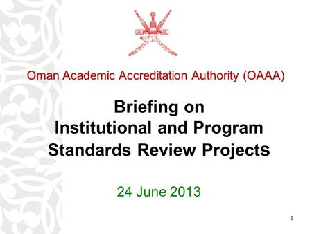 1 Briefing on Institutional and Program Standards Review Project s 24 June 2013 Oman Academic Accreditation Authority (OAAA) Oman Academic Accreditation.
