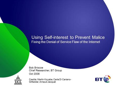 Using Self-interest to Prevent Malice Fixing the Denial of Service Flaw of the Internet Bob Briscoe Chief Researcher, BT Group Oct 2006 Credits: Martin.