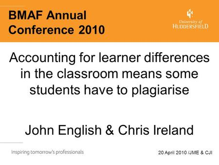 20 April 2010 /JME & CJI BMAF Annual Conference 2010 Accounting for learner differences in the classroom means some students have to plagiarise John English.