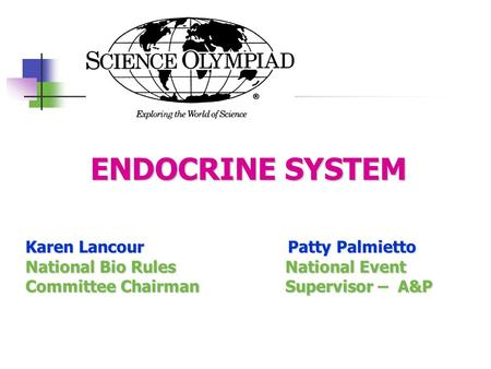 ENDOCRINE SYSTEM ENDOCRINE SYSTEM Karen Lancour Patty Palmietto National Bio Rules National Event Committee Chairman Supervisor – A&P.