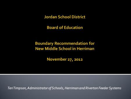 Jordan School District Board of Education Boundary Recommendation for New Middle School in Herriman November 27, 2012 Teri Timpson, Administrator of Schools,