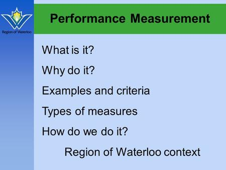 Performance Measurement What is it? Why do it? Examples and criteria Types of measures How do we do it? Region of Waterloo context.