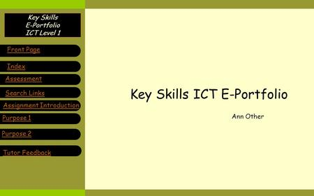 Key Skills E-Portfolio ICT Level 1 Key Skills ICT E-Portfolio Ann Other Purpose 1 Front Page Index Assessment Search Links Assignment Introduction Purpose.