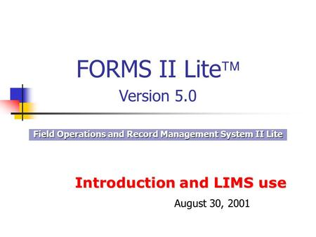 Introduction and LIMS use Field Operations and Record Management System II Lite FORMS II Lite Version 5.0 August 30, 2001.