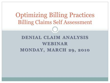 DENIAL CLAIM ANALYSIS WEBINAR MONDAY, MARCH 29, 2010 Optimizing Billing Practices Billing Claims Self Assessment.