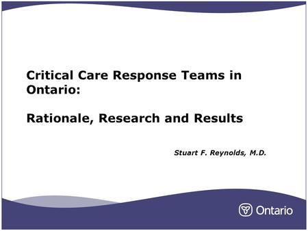 Critical Care Response Teams in Ontario: Rationale, Research and Results Stuart F. Reynolds, M.D.
