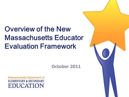 Overview of the New Massachusetts Educator Evaluation Framework October 2011.