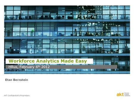 AKT Confidential & Proprietary Workforce Analytics Made Easy HRus, February 6 th 2012 Etan Bernstein.