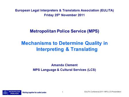 EULITA Conference 2011 - MPS LCS Presentation 1 European Legal Interpreters & Translators Association (EULITA) Friday 25 th November 2011 Metropolitan.