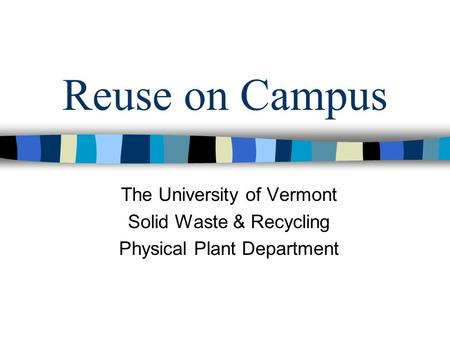 Reuse on Campus The University of Vermont Solid Waste & Recycling Physical Plant Department.
