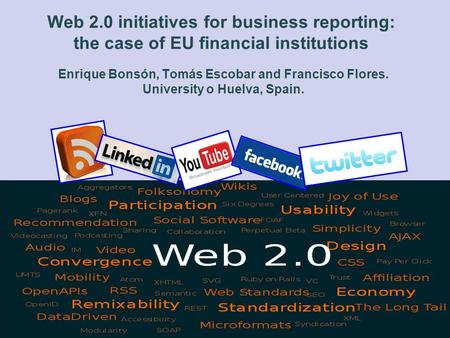 Web 2.0 initiatives for business reporting: the case of EU financial institutions Enrique Bonsón, Tomás Escobar and Francisco Flores. University o Huelva,