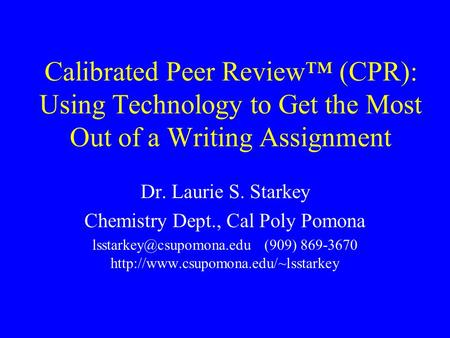 Calibrated Peer Review (CPR): Using Technology to Get the Most Out of a Writing Assignment Dr. Laurie S. Starkey Chemistry Dept., Cal Poly Pomona