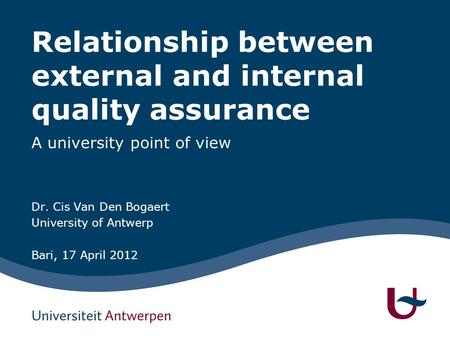 Relationship between external and internal quality assurance A university point of view Dr. Cis Van Den Bogaert University of Antwerp Bari, 17 April 2012.