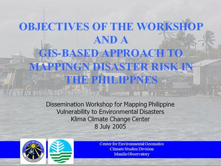 Center for Environmental Geomatics Climate Studies Division Manila Observatory Dissemination Workshop for Mapping Philippine Vulnerability to Environmental.