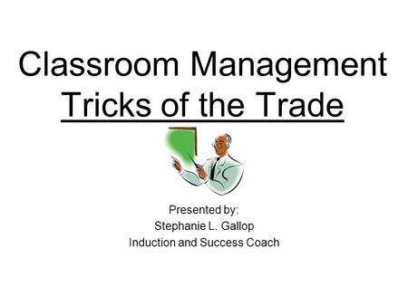 Classroom Management Tricks of the Trade Presented by: Stephanie L. Gallop Induction and Success Coach.