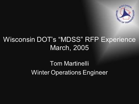 Wisconsin DOTs MDSS RFP Experience March, 2005 Tom Martinelli Winter Operations Engineer.