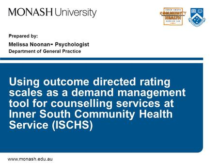 Www.monash.edu.au Prepared by: Melissa Noonan - Psychologist Department of General Practice Using outcome directed rating scales as a demand management.