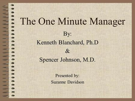 The One Minute Manager By: Kenneth Blanchard, Ph.D & Spencer Johnson, M.D. Presented by: Suzanne Davidson.