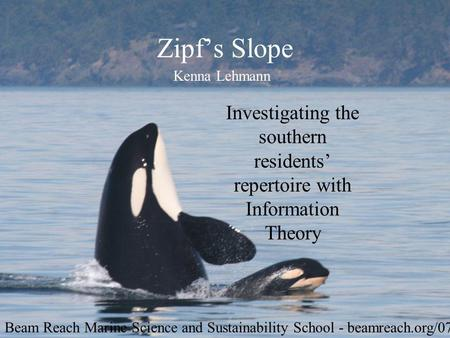 Zipfs Slope Investigating the southern residents repertoire with Information Theory Kenna Lehmann Beam Reach Marine Science and Sustainability School -