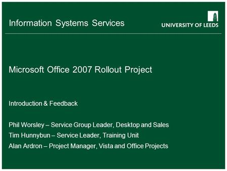 Information Systems Services Microsoft Office 2007 Rollout Project Introduction & Feedback Phil Worsley – Service Group Leader, Desktop and Sales Tim Hunnybun.