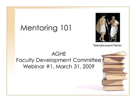 Mentoring 101 AGHE Faculty Development Committee Webinar #1, March 31, 2009 Telemachus and Mentor.