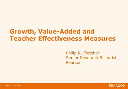 Growth, Value-Added and Teacher Effectiveness Measures Philip R. Fletcher Senior Research Scientist Pearson.