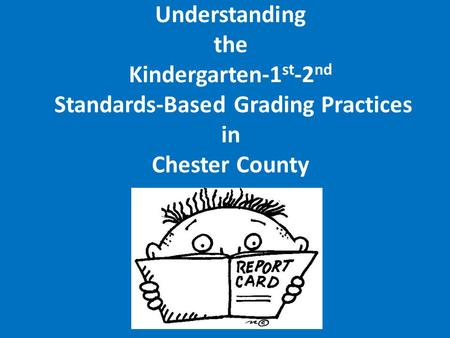 Understanding the Kindergarten-1 st -2 nd Standards-Based Grading Practices in Chester County.