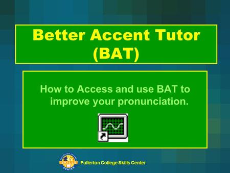 Fullerton College Skills Center Better Accent Tutor (BAT) How to Access and use BAT to improve your pronunciation.