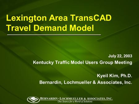 Lexington Area TransCAD Travel Demand Model July 22, 2003 Kentucky Traffic Model Users Group Meeting Kyeil Kim, Ph.D. Bernardin, Lochmueller & Associates,